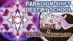 Paradigm Shift Destiny School: Love & Sacred Sexuality